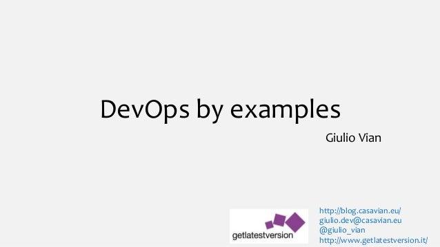 DevOps by examples Giulio Vian http://blog.casavian.eu/ giulio.dev@casavian.eu @giulio_vian http://www.getlatestversion.it/