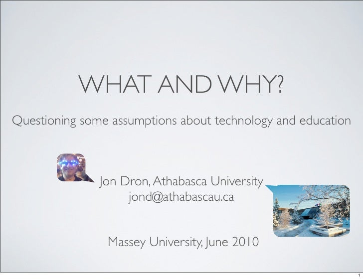 WHAT AND WHY? Questioning some assumptions about technology and education                   Jon Dron, Athabasca University...