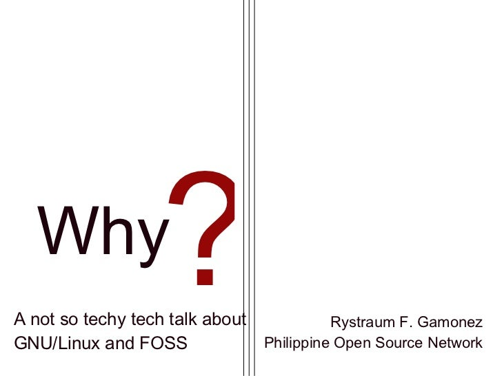 Why A not so techy tech talk about GNU/Linux and FOSS Rystraum F. Gamonez Philippine Open Source Network ?