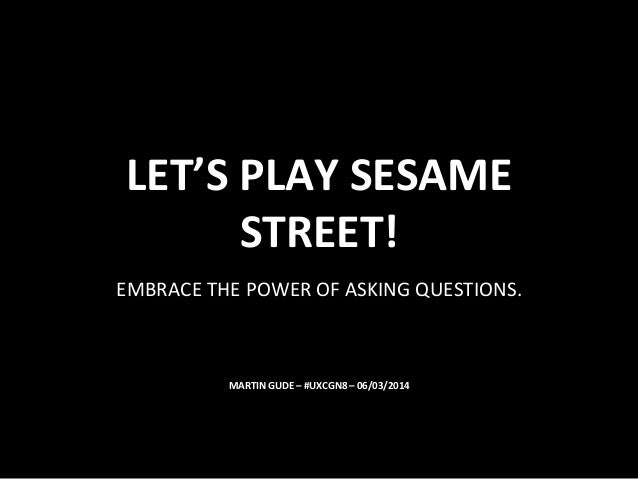 LET'S	   PLAY	   SESAME	    STREET!	    EMBRACE	   THE	   POWER	   OF	   ASKING	   QUESTIONS.	     MARTIN	   GUDE	   –	   ...