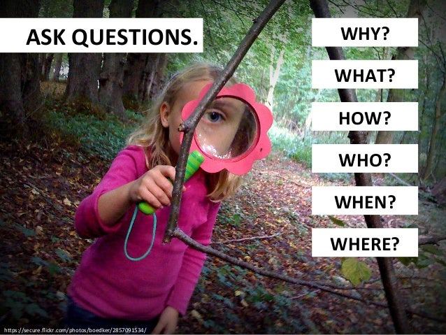 ASK  QUESTIONS.    WHY?   WHAT?   HOW?   WHO?   WHEN?   WHERE?    h9ps://secure.flickr.com/photos/boedker/2...