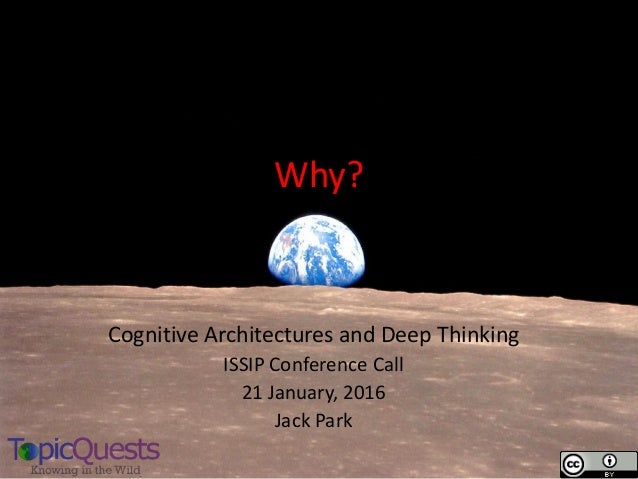 Why? Cognitive Architectures and Deep Thinking ISSIP Conference Call 21 January, 2016 Jack Park