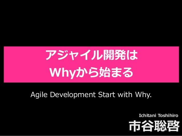 Toshihiro Ichitani All Rights Reserved. アジャイル開発は Whyから始まる Ichitani Toshihiro 市⾕聡啓 Agile Development Start with Why.