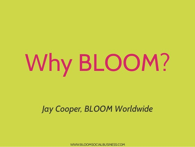 WWW.BLOOMSOCIALBUSINESS.COMWhy BLOOM?Jay Cooper, BLOOM Worldwide