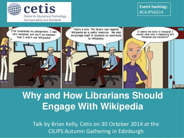 Event hashtag:  #CILIPSAG14  Why and How Librarians Should  Engage With Wikipedia  Presentation by Brian Kelly, UKOLN on 2...