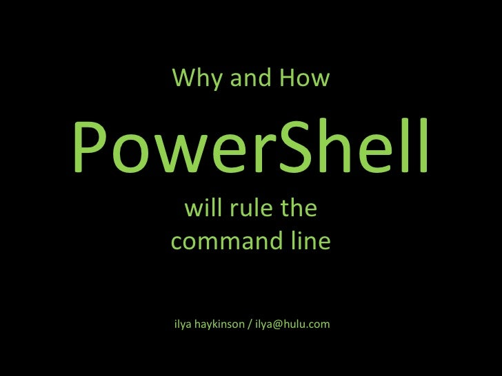 Why and How PowerShell will rule the command line ilya haykinson / ilya@hulu.com