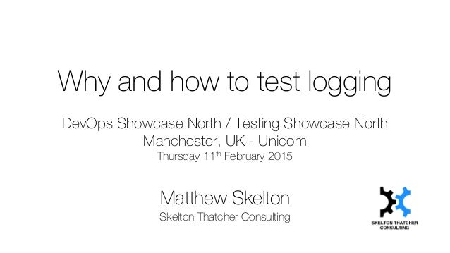 Why and how to test logging DevOps Showcase North / Testing Showcase North Manchester, UK - Unicom Thursday 11th February ...