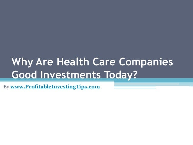 Why Are Health Care Companies Good Investments Today? By www.ProfitableInvestingTips.com