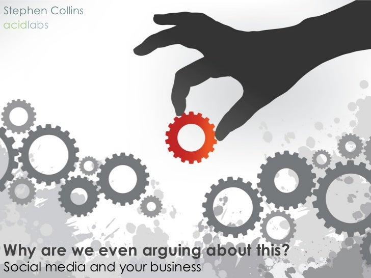 Stephen Collins acidlabs     Why are we even arguing about this? Social media and your business