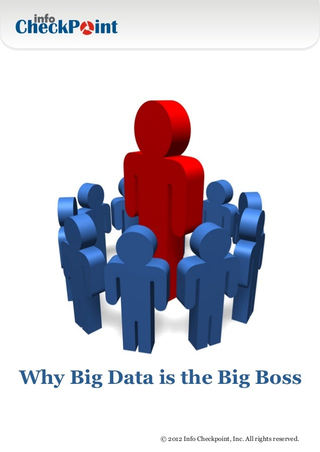 Why Big Data is the Big Boss              © 2012 Info Checkpoint, Inc. All rights reserved.
