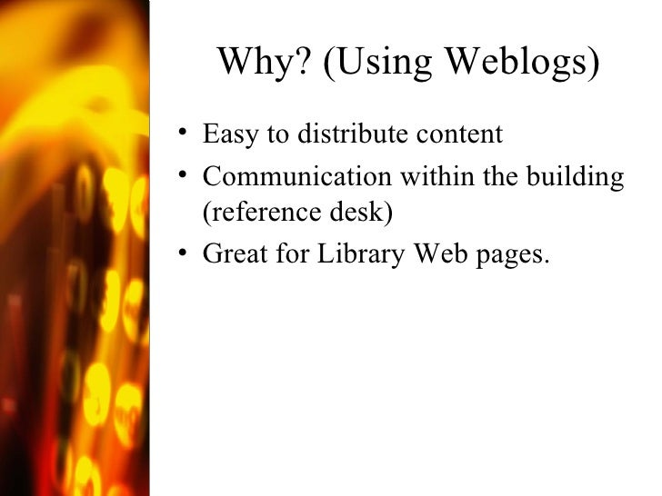 Why? (Using Weblogs) <ul><li>Easy to distribute content </li></ul><ul><li>Communication within the building (reference des...
