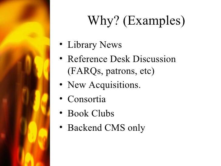Why? (Examples) <ul><li>Library News </li></ul><ul><li>Reference Desk Discussion (FARQs, patrons, etc) </li></ul><ul><li>N...