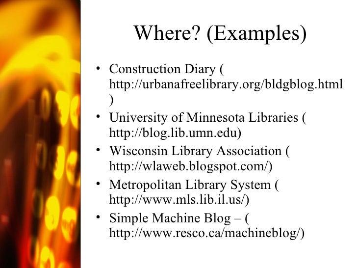 Where? (Examples) <ul><li>Construction Diary ( http://urbanafreelibrary.org/bldgblog.html ) </li></ul><ul><li>University o...