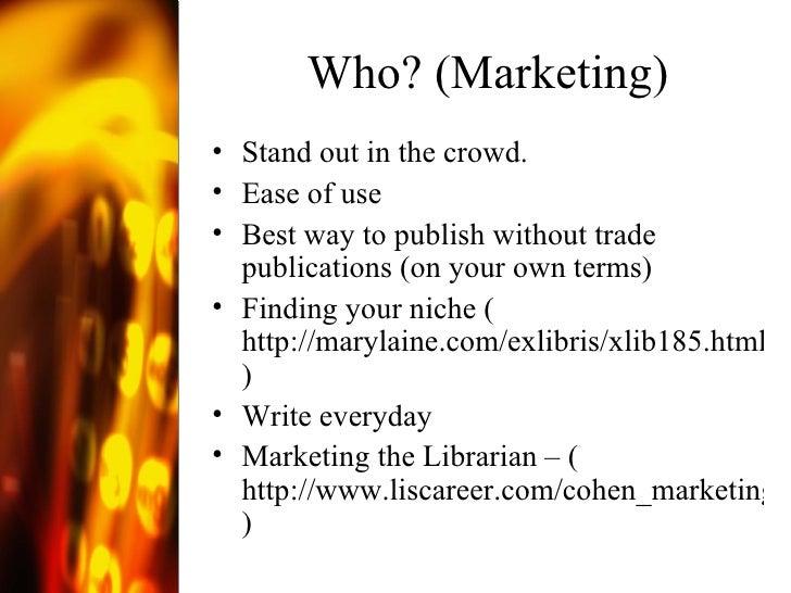 Who? (Marketing) <ul><li>Stand out in the crowd. </li></ul><ul><li>Ease of use </li></ul><ul><li>Best way to publish witho...