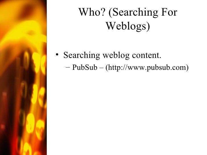 Who? (Searching For Weblogs) <ul><li>Searching weblog content. </li></ul><ul><ul><li>PubSub – ( http://www.pubsub.com )  <...
