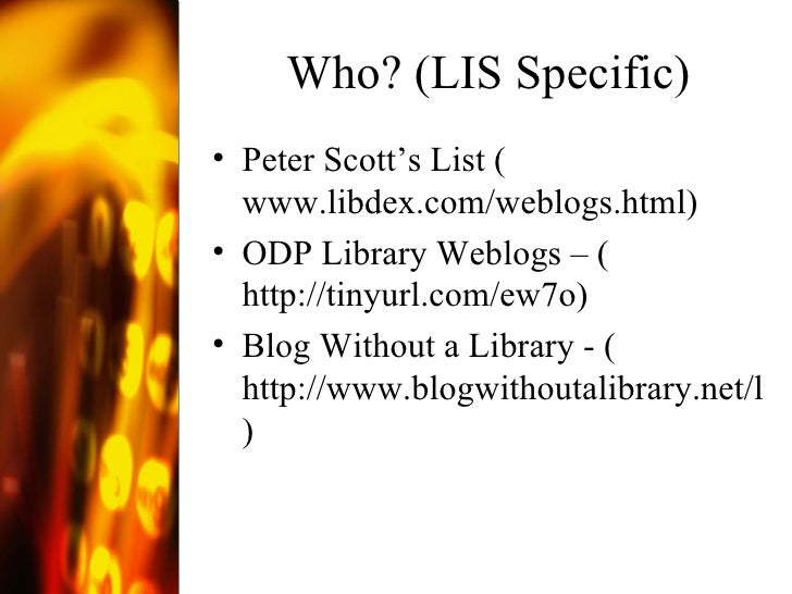 Who? (LIS Specific) <ul><li>Peter Scott's List ( www.libdex.com/weblogs.html ) </li></ul><ul><li>ODP Library Weblogs – ( h...