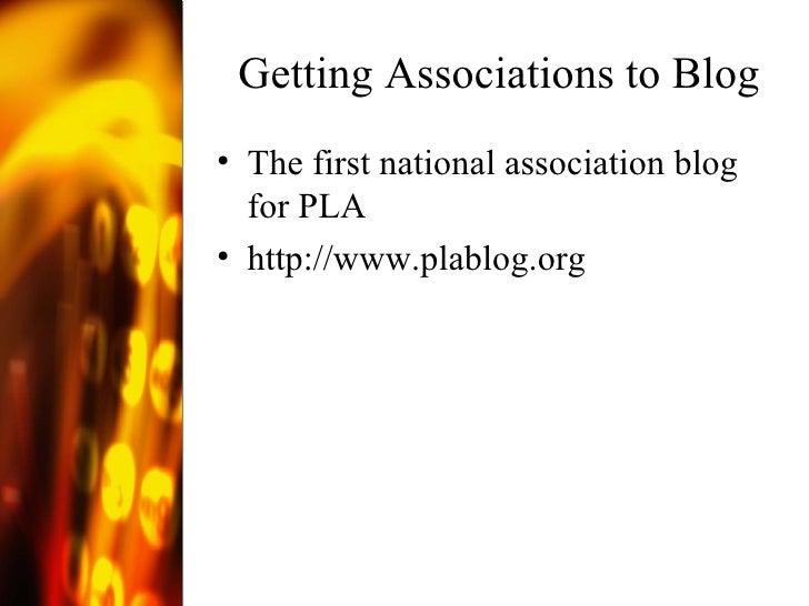 Getting Associations to Blog <ul><li>The first national association blog for PLA </li></ul><ul><li>http://www.plablog.org ...