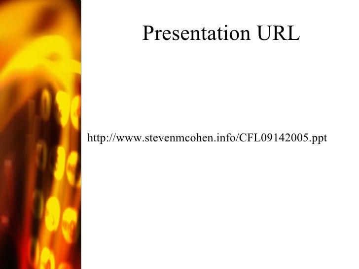 Presentation URL <ul><li>http://www.stevenmcohen.info/CFL09142005.ppt </li></ul>