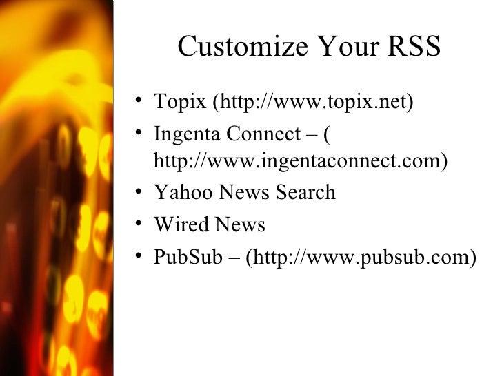 Customize Your RSS <ul><li>Topix ( http://www.topix.net ) </li></ul><ul><li>Ingenta Connect – ( http://www.ingentaconnect....