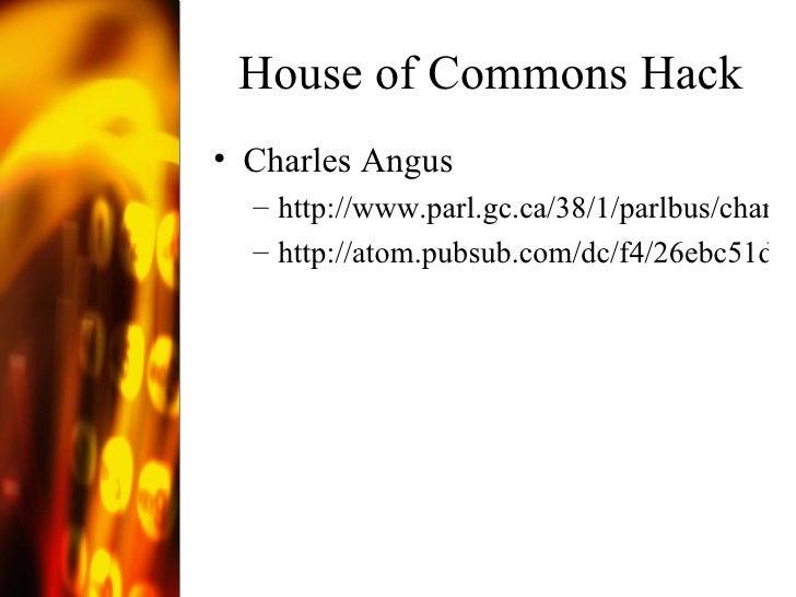 House of Commons Hack <ul><li>Charles Angus </li></ul><ul><ul><li>http://www.parl.gc.ca/38/1/parlbus/chambus/house/debates...