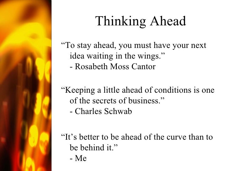"""Thinking Ahead <ul><li>"""" To stay ahead, you must have your next idea waiting in the wings."""" - Rosabeth Moss Cantor </li></..."""