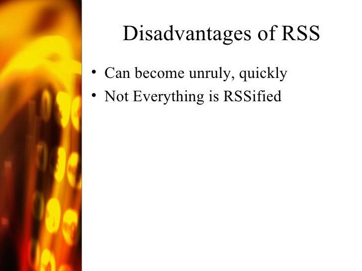 Disadvantages of RSS <ul><li>Can become unruly, quickly </li></ul><ul><li>Not Everything is RSSified </li></ul>