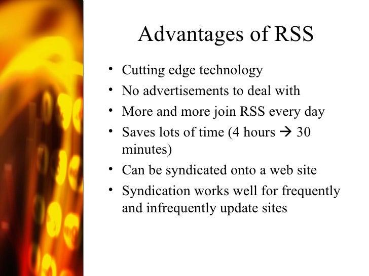 Advantages of RSS <ul><li>Cutting edge technology </li></ul><ul><li>No advertisements to deal with </li></ul><ul><li>More ...