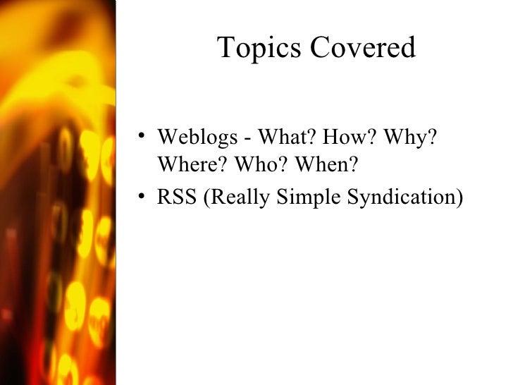 Topics Covered <ul><li>Weblogs - What? How? Why? Where? Who? When?  </li></ul><ul><li>RSS (Really Simple Syndication) </li...