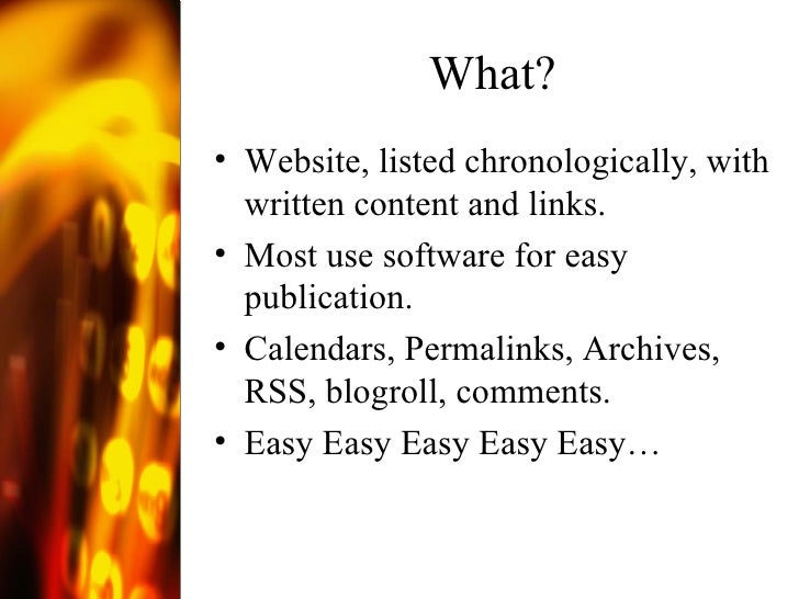 What? <ul><li>Website, listed chronologically, with written content and links. </li></ul><ul><li>Most use software for eas...