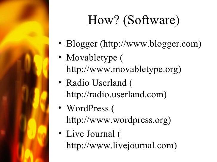 How? (Software) <ul><li>Blogger ( http://www.blogger.com )  </li></ul><ul><li>Movabletype ( http://www.movabletype.org ) <...