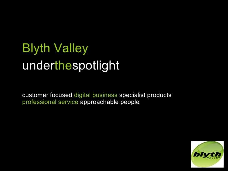 <ul><li>Blyth Valley </li></ul><ul><li>under the spotlight </li></ul><ul><li>customer focused  digital business  specialis...