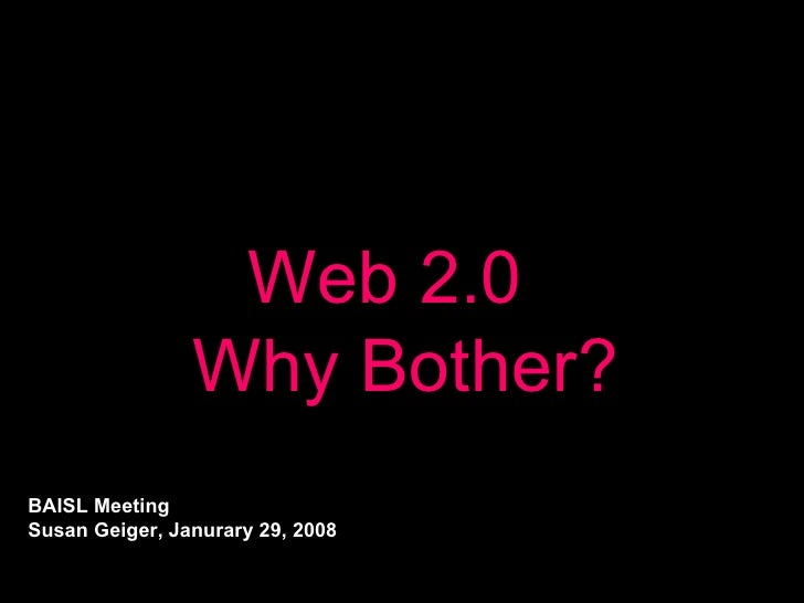 Web 2.0   Why Bother? BAISL Meeting Susan Geiger, Janurary 29, 2008