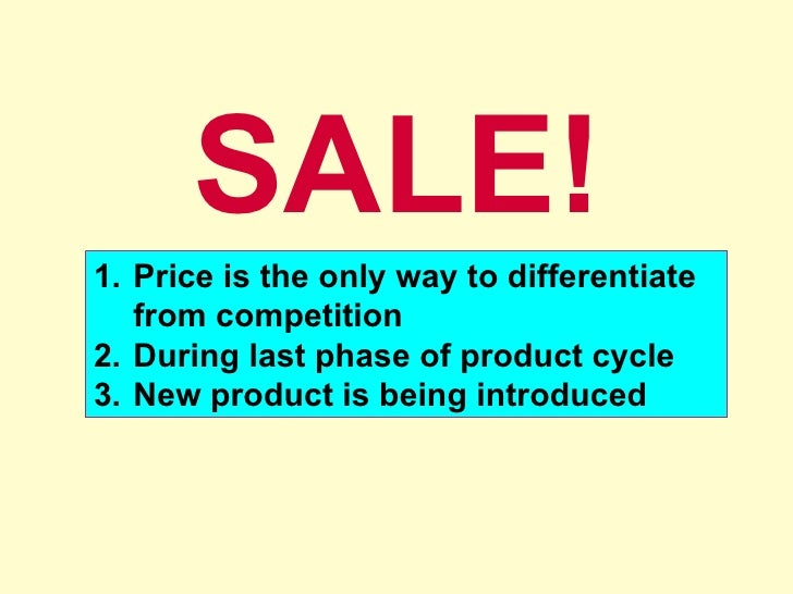 SALE! <ul><li>Price is the only way to differentiate from competition </li></ul><ul><li>During last phase of product cycle...