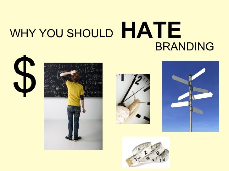 WHY YOU SHOULD HATE BRANDING $