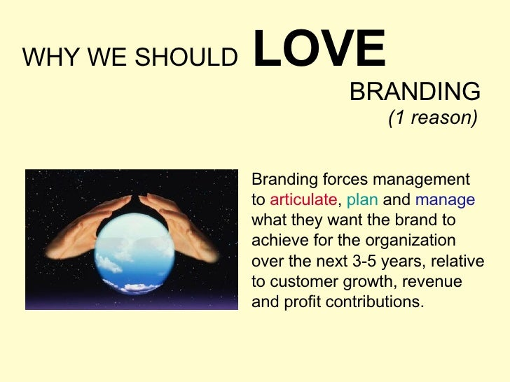 WHY WE SHOULD   LOVE BRANDING Branding forces management  to  articulate ,  plan  and  manage  what they want the brand to...