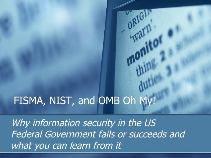 FISMA, NIST, and OMB Oh My! Why information security in the US Federal Government fails or succeeds and what you can learn...