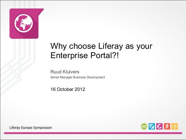 Why choose Liferay as yourEnterprise Portal?!Ruud KluiversSenior Manager Business Development16 October 2012