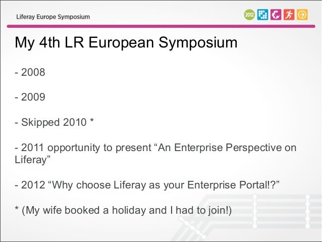 """My 4th LR European Symposium- 2008- 2009- Skipped 2010 *- 2011 opportunity to present """"An Enterprise Perspective onLiferay..."""