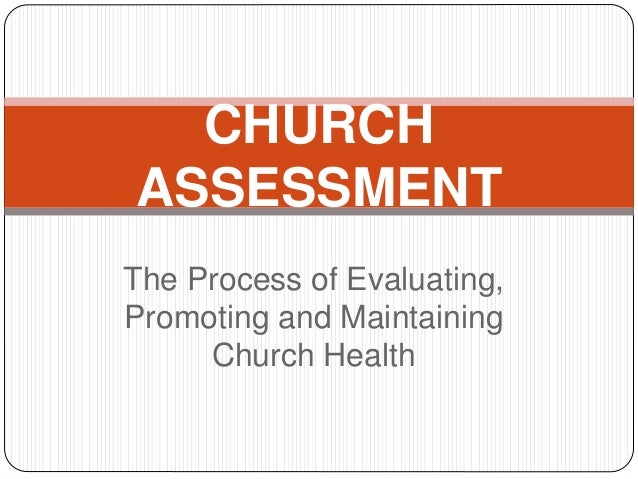 The Process of Evaluating, Promoting and Maintaining Church Health CHURCH ASSESSMENT