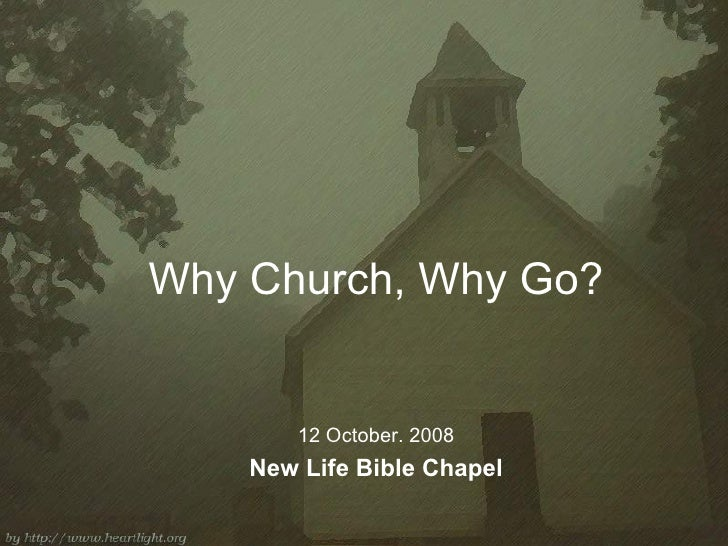 Why Church, Why Go? 12 October. 2008 New Life Bible Chapel