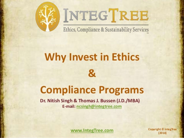 Copyright © IntegTree (2014) www.IntegTree.com Why Invest in Ethics & Compliance Programs Dr. Nitish Singh & Thomas J. Bus...