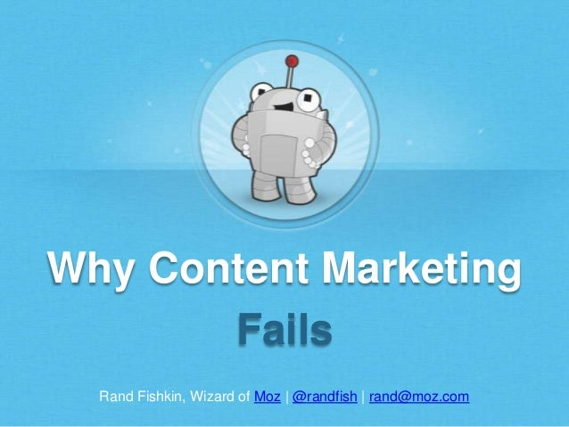 Rand Fishkin, Wizard of Moz | @randfish | rand@moz.com Why Content Marketing Fails