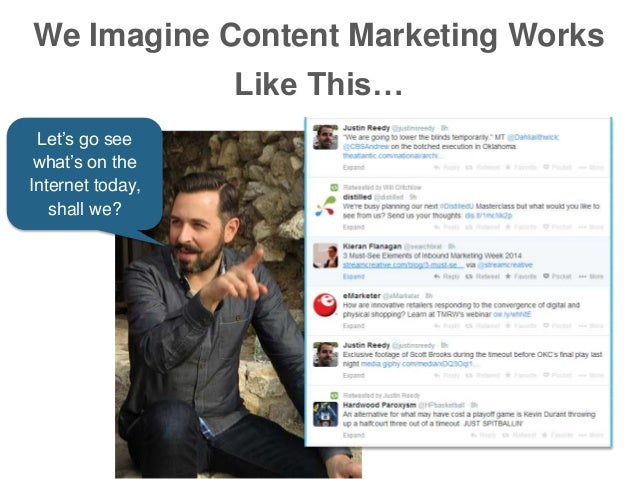 We Imagine Content Marketing Works Like This… Let's go see what's on the Internet today, shall we?