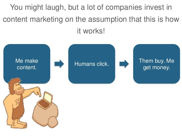 You might laugh, but a lot of companies invest in content marketing on the assumption that this is how it works! Me make c...