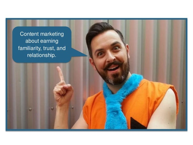 Content marketing about earning familiarity, trust, and relationship.