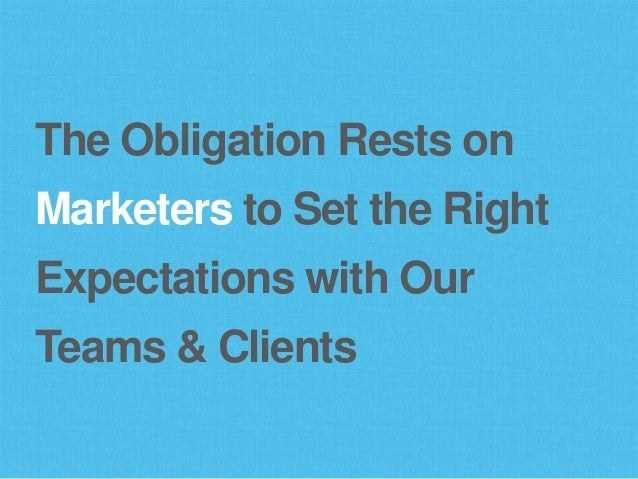 The Obligation Rests on Marketers to Set the Right Expectations with Our Teams & Clients