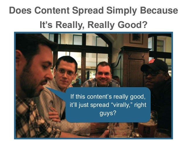 """Does Content Spread Simply Because It's Really, Really Good? If this content's really good, it'll just spread """"virally,"""" r..."""