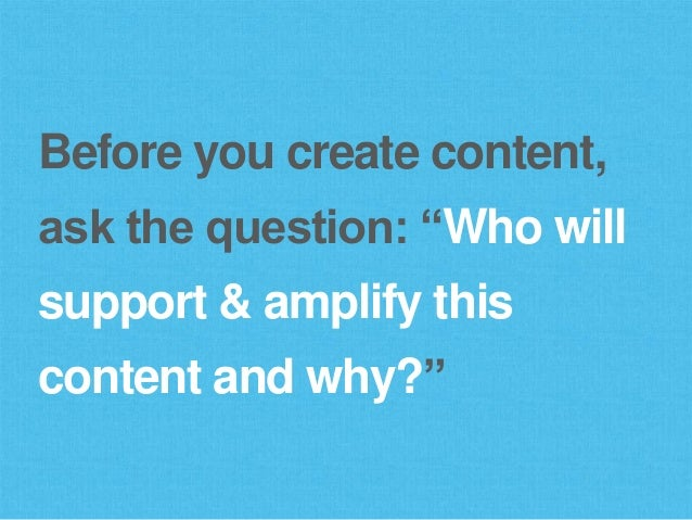 """Before you create content, ask the question: """"Who will support & amplify this content and why?"""""""