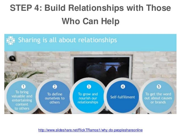 STEP 4: Build Relationships with Those Who Can Help http://www.slideshare.net/RickTRamos1/why-do-peopleshareonline