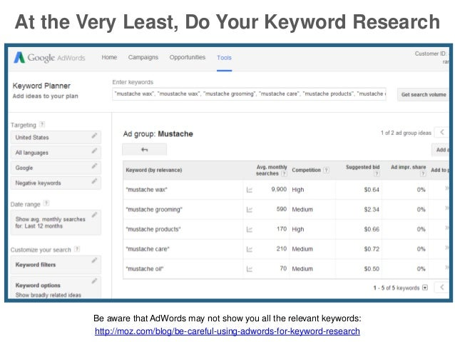At the Very Least, Do Your Keyword Research Be aware that AdWords may not show you all the relevant keywords: http://moz.c...